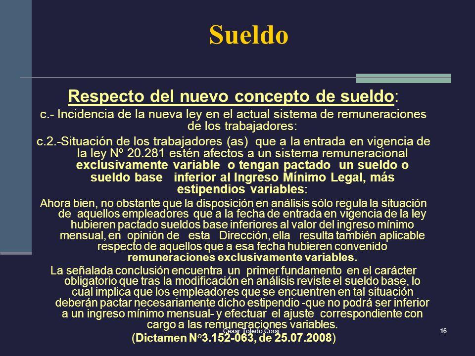 César Toledo Corsi16 Sueldo Respecto del nuevo concepto de sueldo: c.- Incidencia de la nueva ley en el actual sistema de remuneraciones de los trabaj