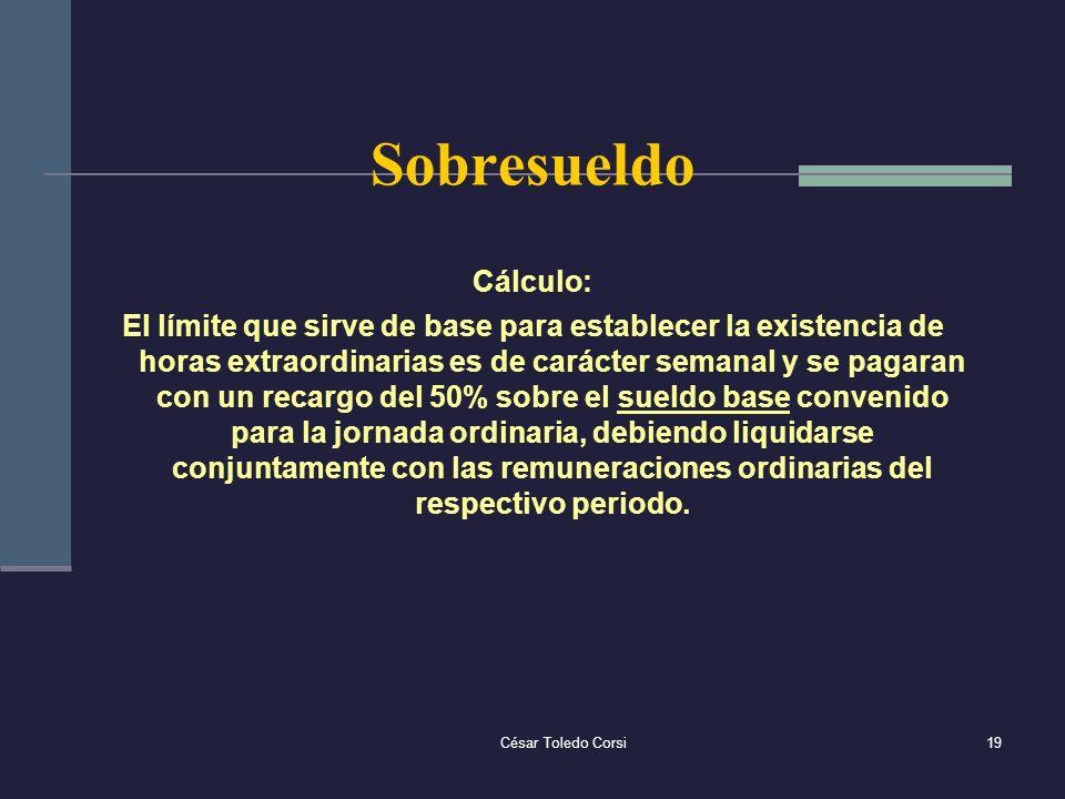 César Toledo Corsi19 Sobresueldo Cálculo: El límite que sirve de base para establecer la existencia de horas extraordinarias es de carácter semanal y