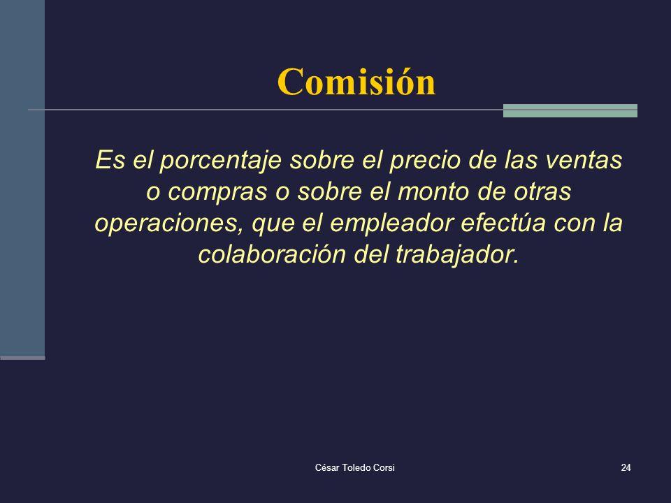 César Toledo Corsi24 Comisión Es el porcentaje sobre el precio de las ventas o compras o sobre el monto de otras operaciones, que el empleador efectúa