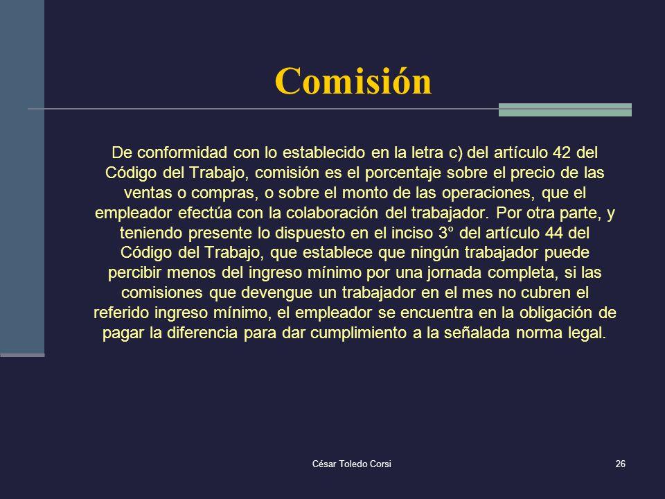 César Toledo Corsi26 Comisión De conformidad con lo establecido en la letra c) del artículo 42 del Código del Trabajo, comisión es el porcentaje sobre