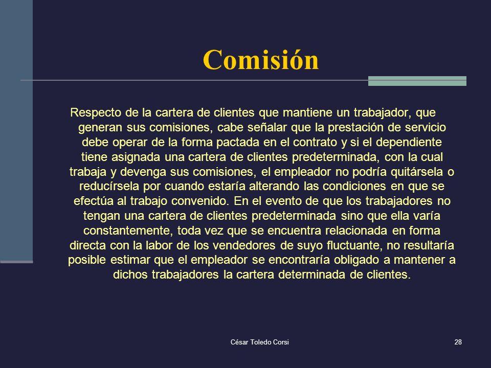 César Toledo Corsi28 Comisión Respecto de la cartera de clientes que mantiene un trabajador, que generan sus comisiones, cabe señalar que la prestació