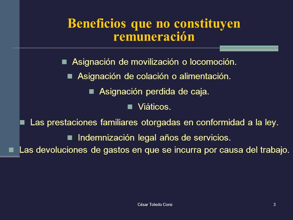 César Toledo Corsi3 Beneficios que no constituyen remuneración Asignación de movilización o locomoción. Asignación de colación o alimentación. Asignac