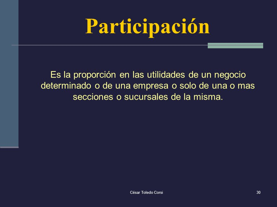 César Toledo Corsi30 Participación Es la proporción en las utilidades de un negocio determinado o de una empresa o solo de una o mas secciones o sucur