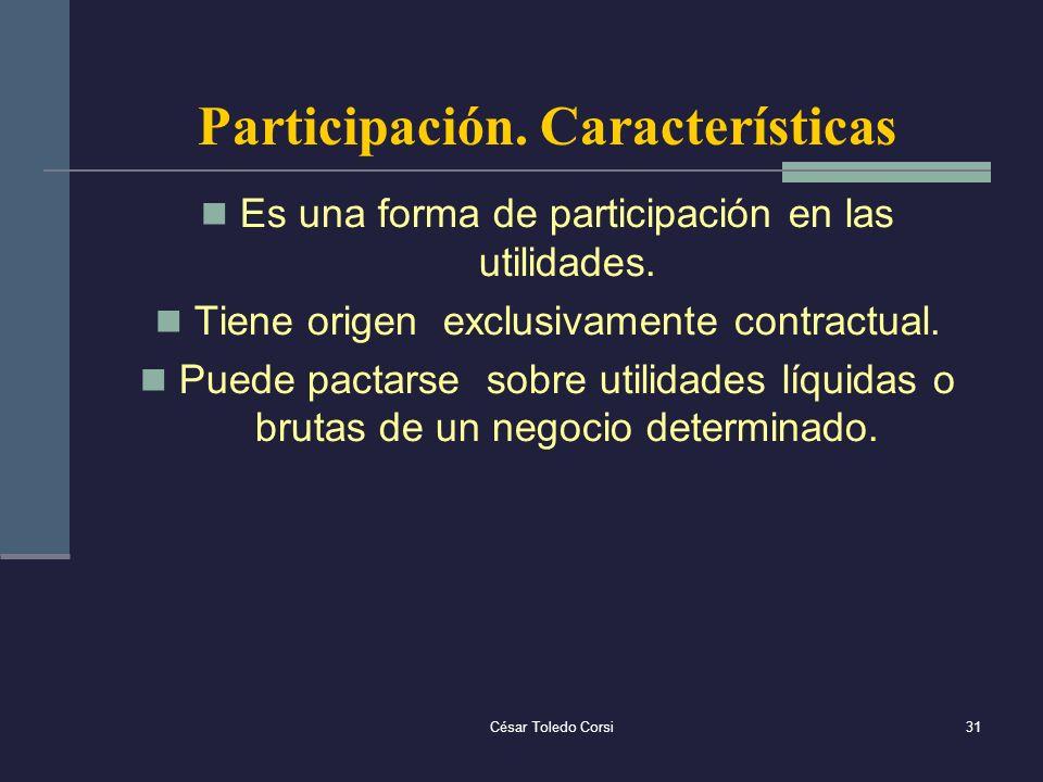 César Toledo Corsi31 Participación. Características Es una forma de participación en las utilidades. Tiene origen exclusivamente contractual. Puede pa