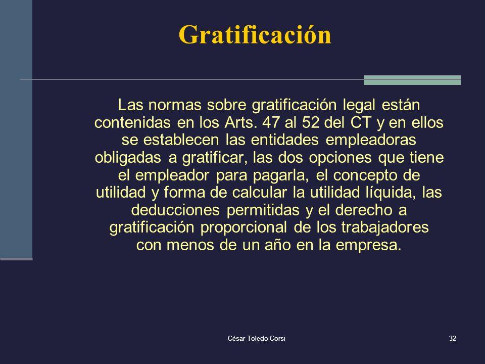 César Toledo Corsi32 Gratificación Las normas sobre gratificación legal están contenidas en los Arts. 47 al 52 del CT y en ellos se establecen las ent