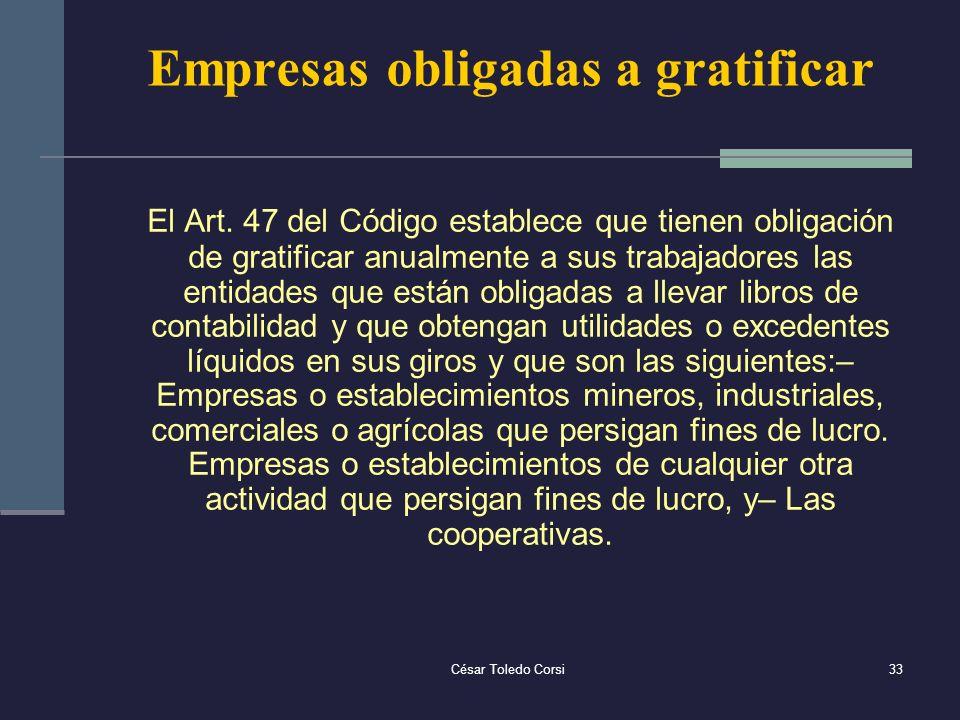César Toledo Corsi33 Empresas obligadas a gratificar El Art. 47 del Código establece que tienen obligación de gratificar anualmente a sus trabajadores