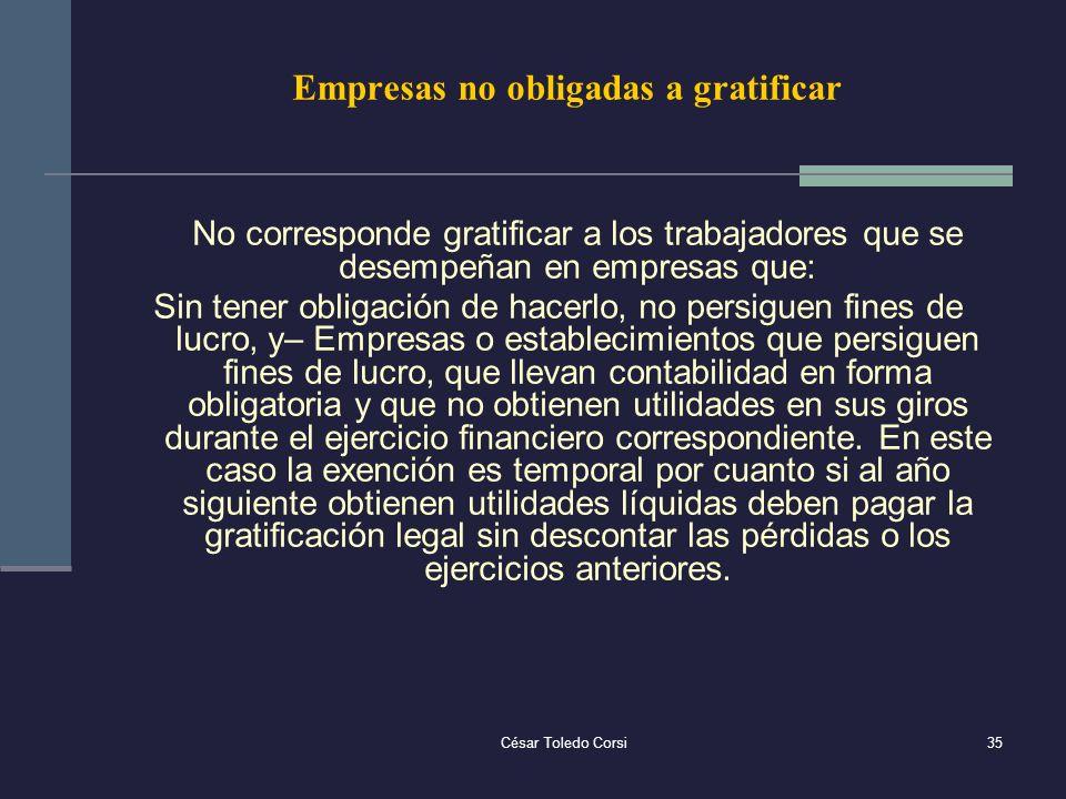 César Toledo Corsi35 Empresas no obligadas a gratificar No corresponde gratificar a los trabajadores que se desempeñan en empresas que: Sin tener obli