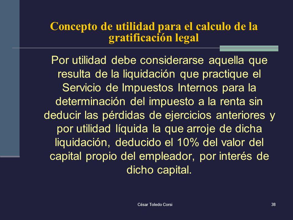 César Toledo Corsi38 Concepto de utilidad para el calculo de la gratificación legal Por utilidad debe considerarse aquella que resulta de la liquidaci