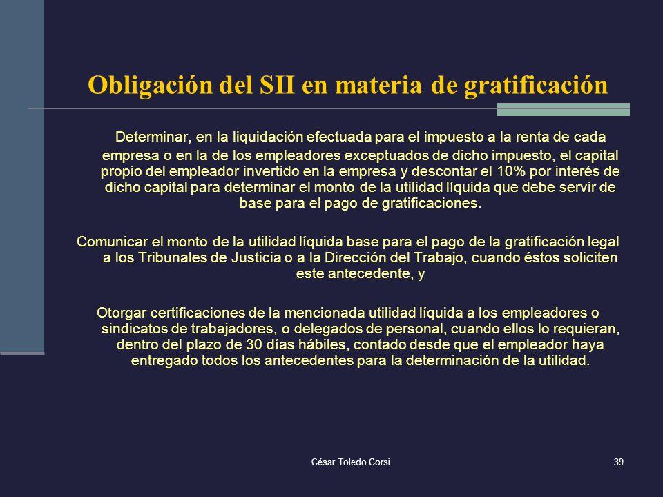 César Toledo Corsi39 Obligación del SII en materia de gratificación Determinar, en la liquidación efectuada para el impuesto a la renta de cada empres