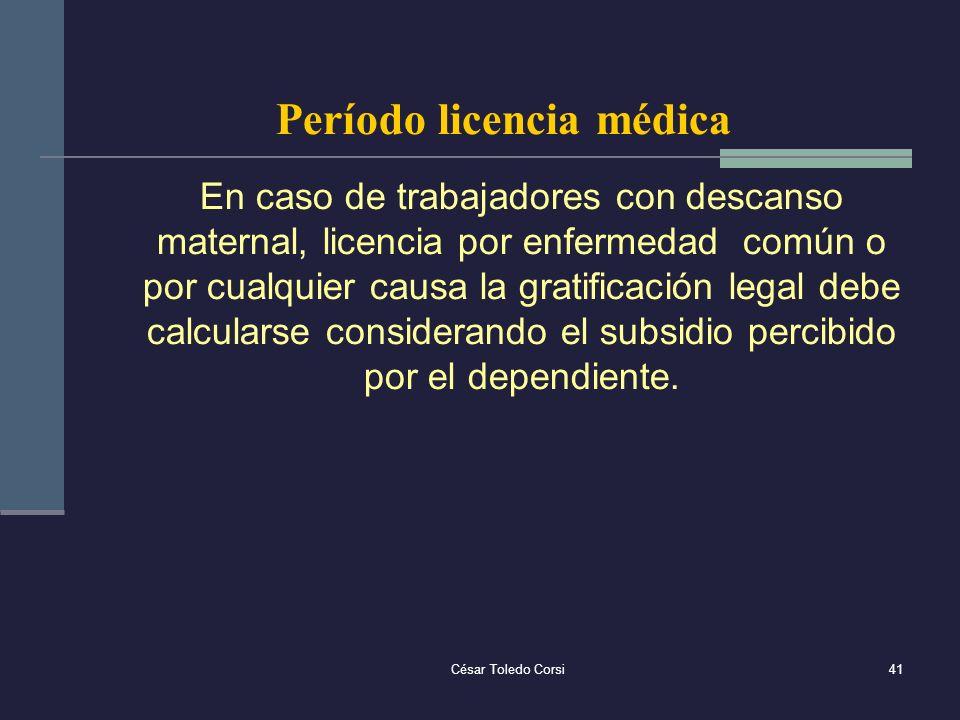César Toledo Corsi41 Período licencia médica En caso de trabajadores con descanso maternal, licencia por enfermedad común o por cualquier causa la gra
