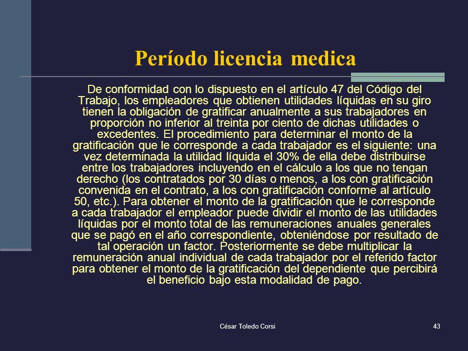 César Toledo Corsi43 Período licencia medica De conformidad con lo dispuesto en el artículo 47 del Código del Trabajo, los empleadores que obtienen ut