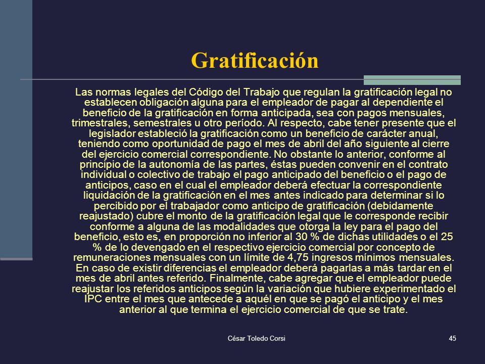 César Toledo Corsi45 Gratificación Las normas legales del Código del Trabajo que regulan la gratificación legal no establecen obligación alguna para e