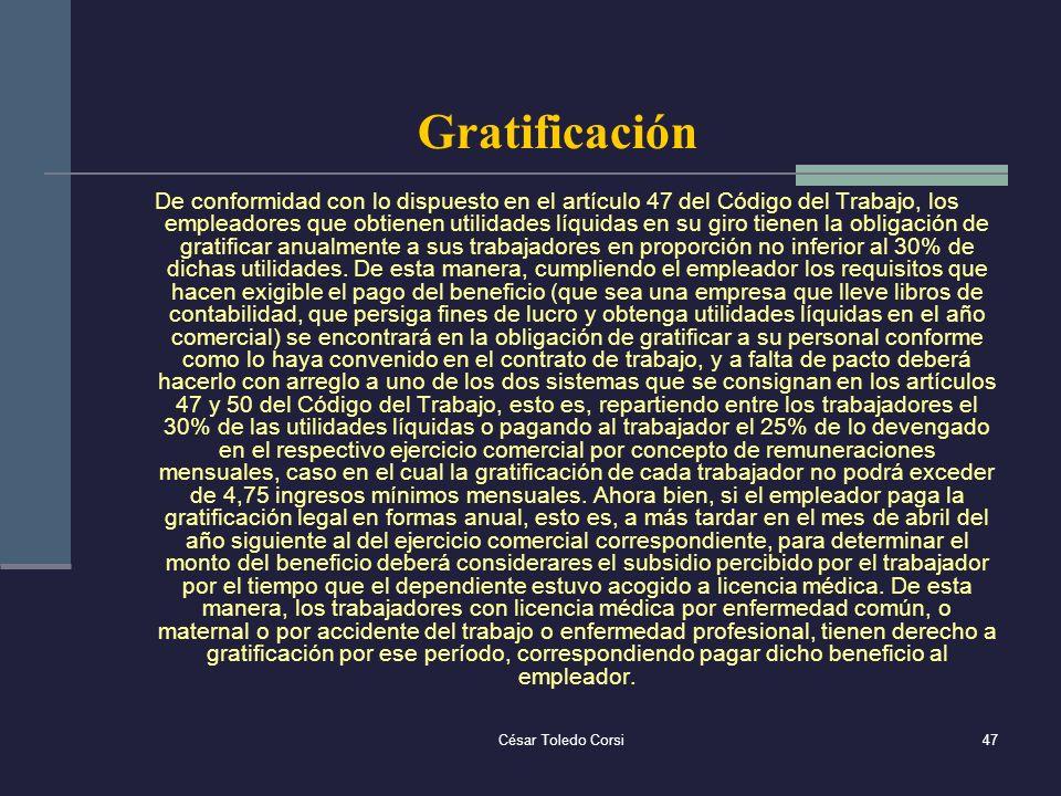César Toledo Corsi47 Gratificación De conformidad con lo dispuesto en el artículo 47 del Código del Trabajo, los empleadores que obtienen utilidades l