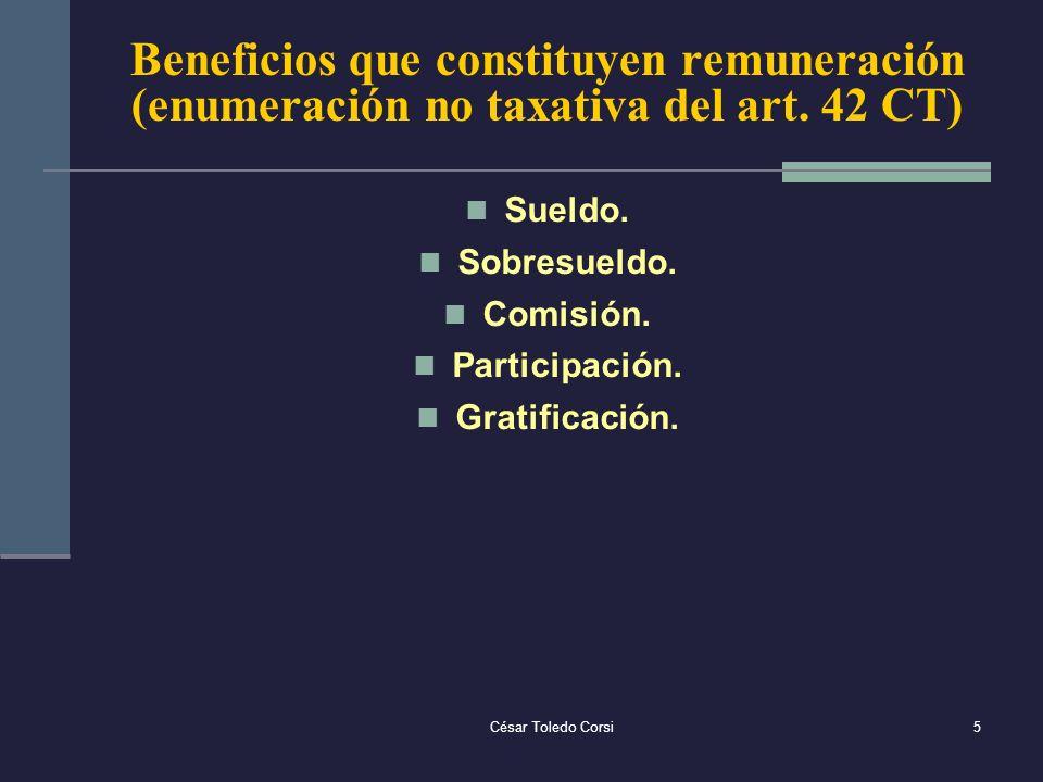 César Toledo Corsi5 Beneficios que constituyen remuneración (enumeración no taxativa del art. 42 CT) Sueldo. Sobresueldo. Comisión. Participación. Gra