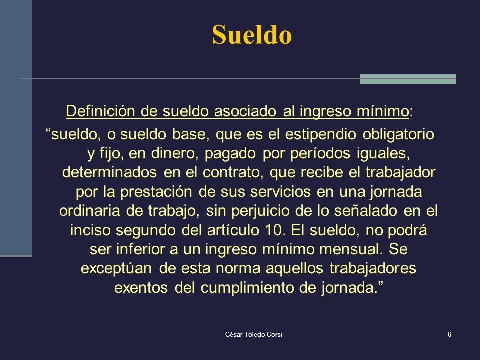 César Toledo Corsi6 Sueldo Definición de sueldo asociado al ingreso mínimo: sueldo, o sueldo base, que es el estipendio obligatorio y fijo, en dinero,
