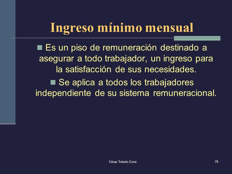 César Toledo Corsi79 Ingreso mínimo mensual Es un piso de remuneración destinado a asegurar a todo trabajador, un ingreso para la satisfacción de sus