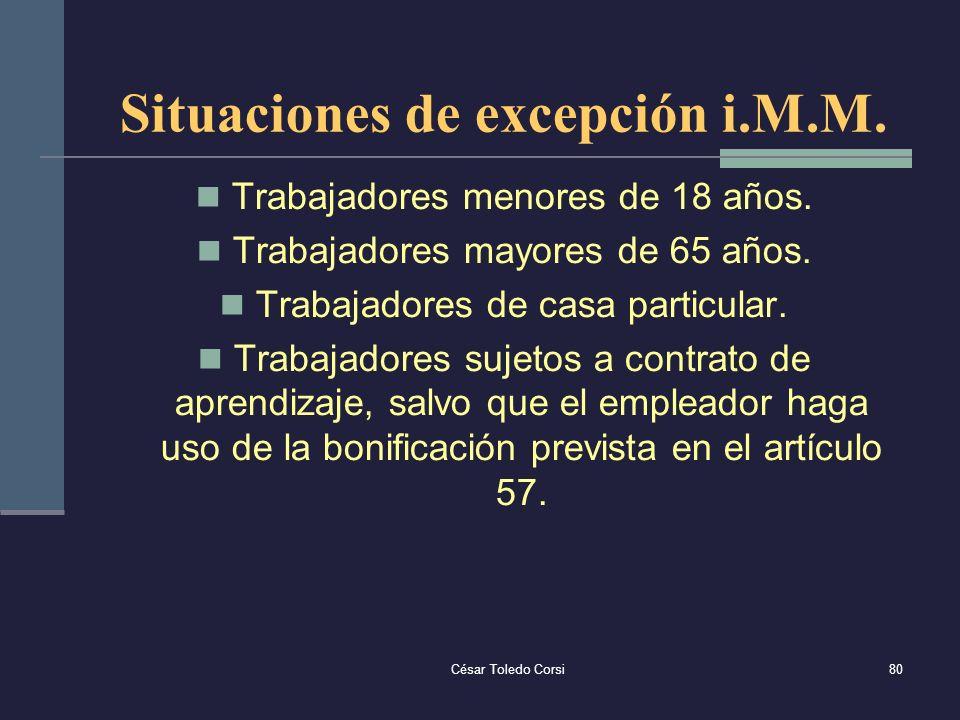César Toledo Corsi80 Situaciones de excepción i.M.M. Trabajadores menores de 18 años. Trabajadores mayores de 65 años. Trabajadores de casa particular