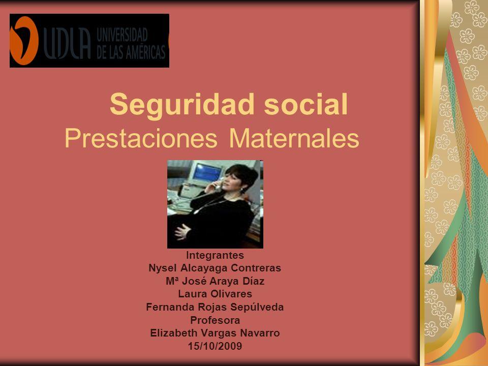 Seguridad social Prestaciones Maternales Integrantes Nysel Alcayaga Contreras Mª José Araya Díaz Laura Olivares Fernanda Rojas Sepúlveda Profesora Eli