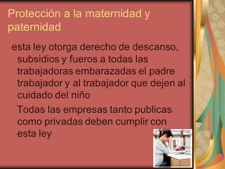 Protección a la maternidad y paternidad esta ley otorga derecho de descanso, subsidios y fueros a todas las trabajadoras embarazadas el padre trabajad