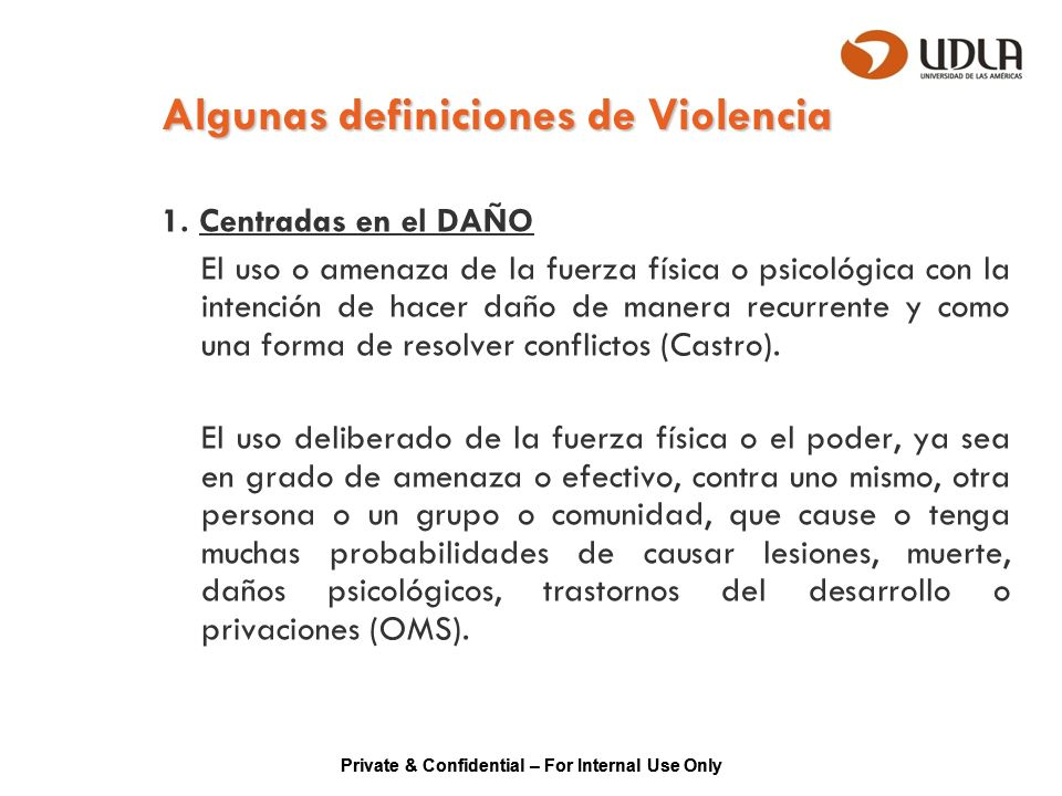 Private & Confidential – For Internal Use Only Algunas definiciones de Violencia 1. Centradas en el DAÑO El uso o amenaza de la fuerza física o psicol