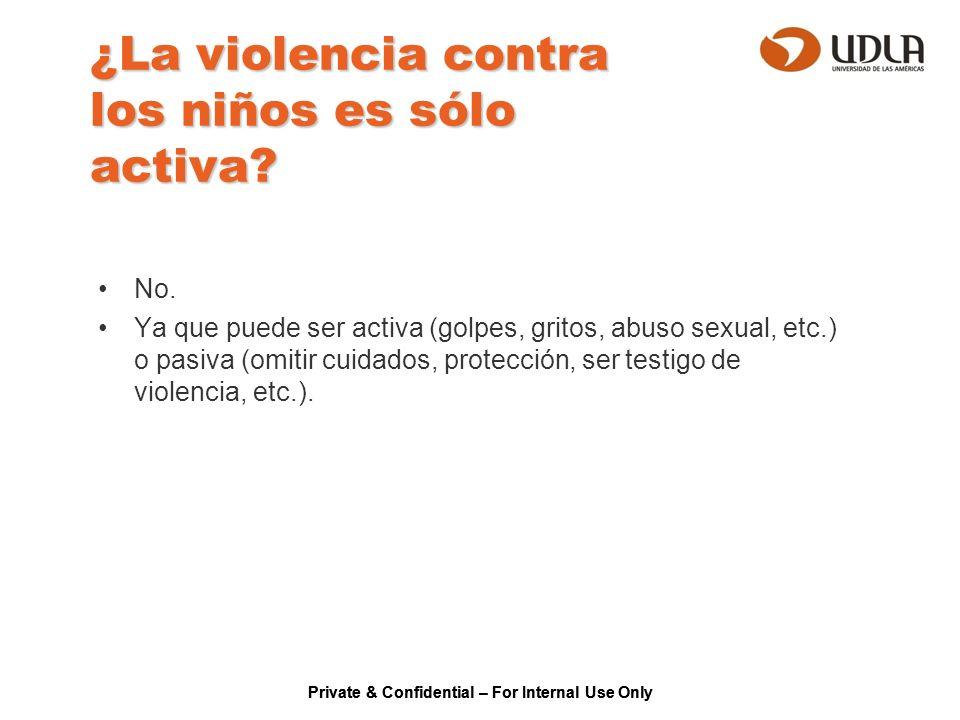Private & Confidential – For Internal Use Only ¿La violencia contra los niños es sólo activa? No. Ya que puede ser activa (golpes, gritos, abuso sexua