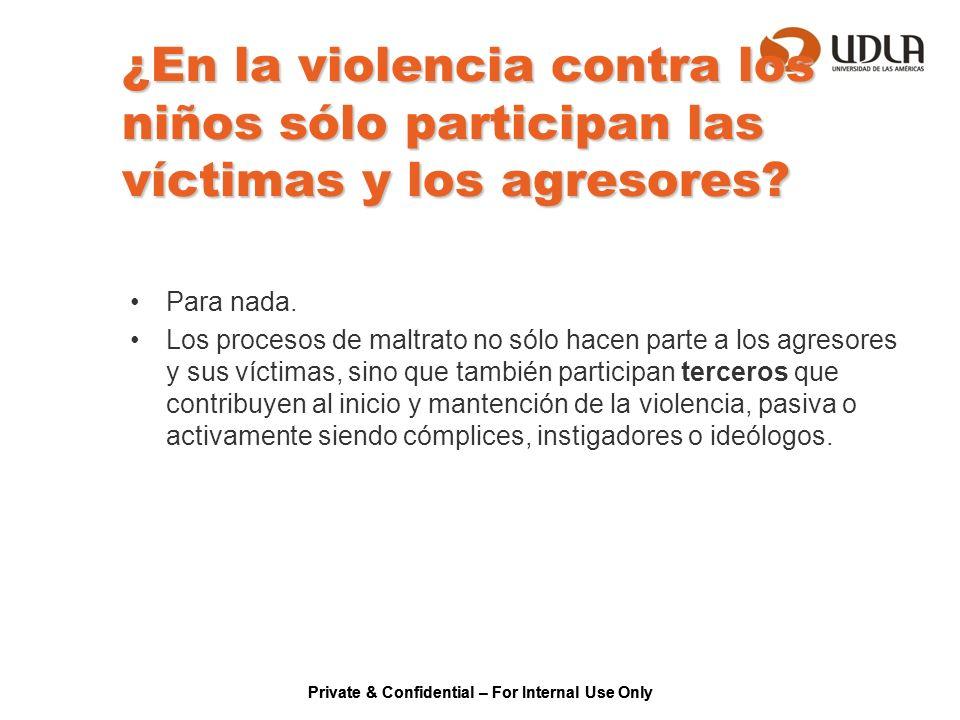 Private & Confidential – For Internal Use Only ¿En la violencia contra los niños sólo participan las víctimas y los agresores? Para nada. Los procesos