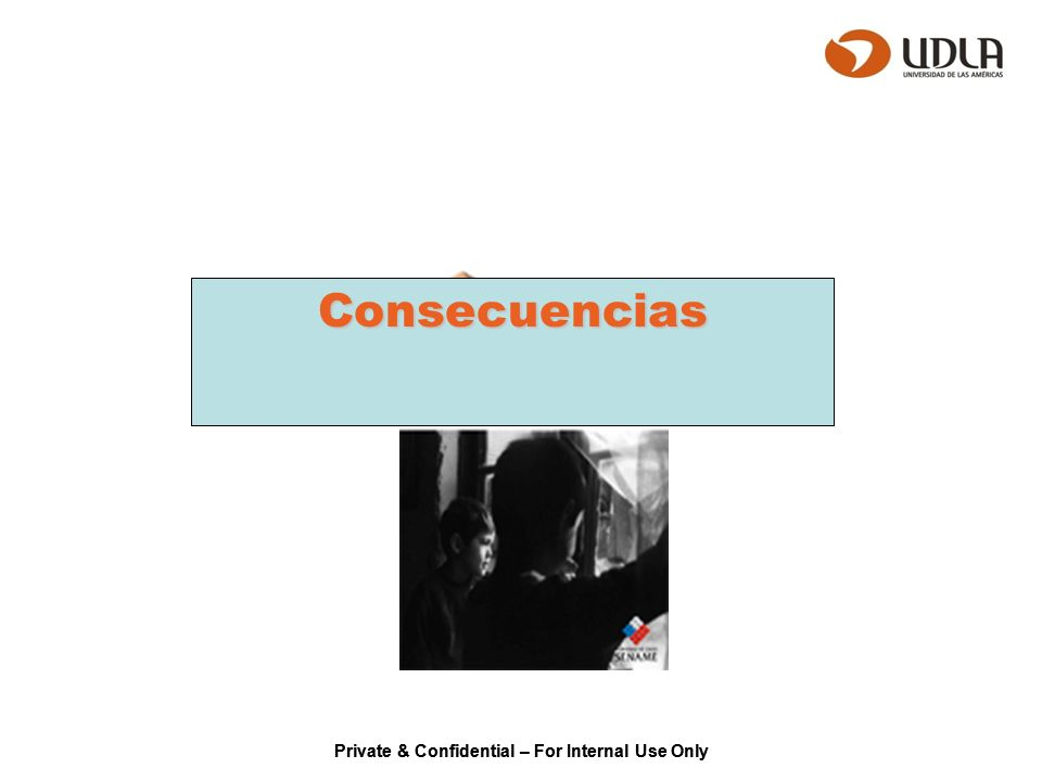Private & Confidential – For Internal Use Only Consecuencias
