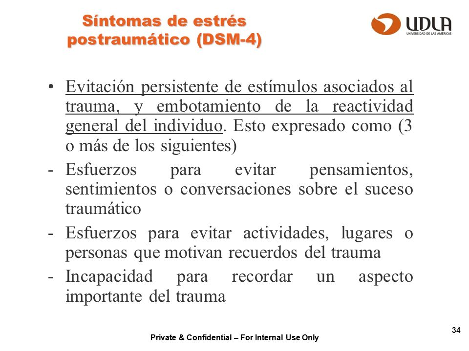 Private & Confidential – For Internal Use Only 34 Síntomas de estrés postraumático (DSM-4) Evitación persistente de estímulos asociados al trauma, y e
