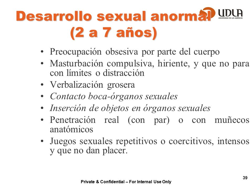 Private & Confidential – For Internal Use Only 39 Desarrollo sexual anormal (2 a 7 años) Preocupación obsesiva por parte del cuerpo Masturbación compu