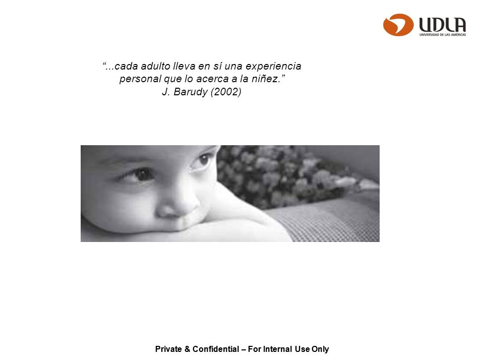 Private & Confidential – For Internal Use Only...cada adulto lleva en sí una experiencia personal que lo acerca a la niñez. J. Barudy (2002)