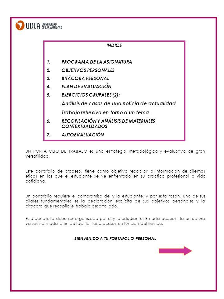 INDICE 1.PROGRAMA DE LA ASIGNATURA 2.OBJETIVOS PERSONALES 3.BITÁCORA PERSONAL 4.PLAN DE EVALUACIÓN 5.EJERCICIOS GRUPALES (2): Análisis de casos de una