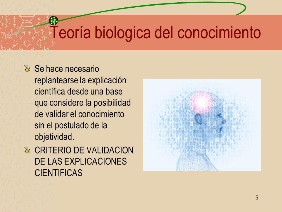 5 Teoría biologica del conocimiento Se hace necesario replantearse la explicación científica desde una base que considere la posibilidad de validar el