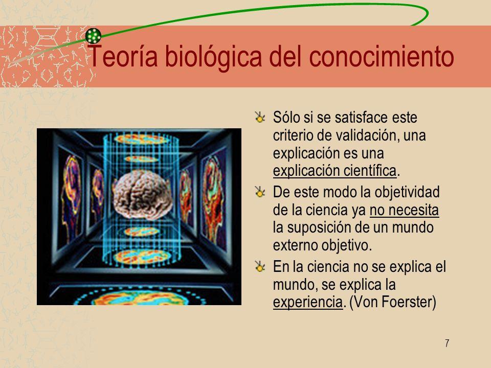 7 Teoría biológica del conocimiento Sólo si se satisface este criterio de validación, una explicación es una explicación científica. De este modo la o