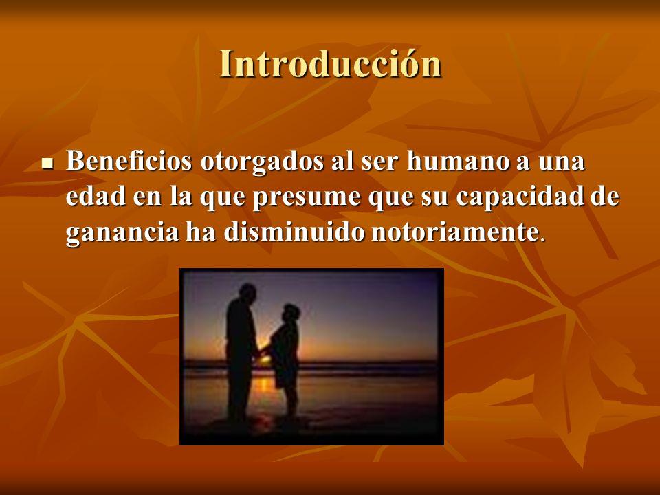 Introducción Beneficios otorgados al ser humano a una edad en la que presume que su capacidad de ganancia ha disminuido notoriamente. Beneficios otorg