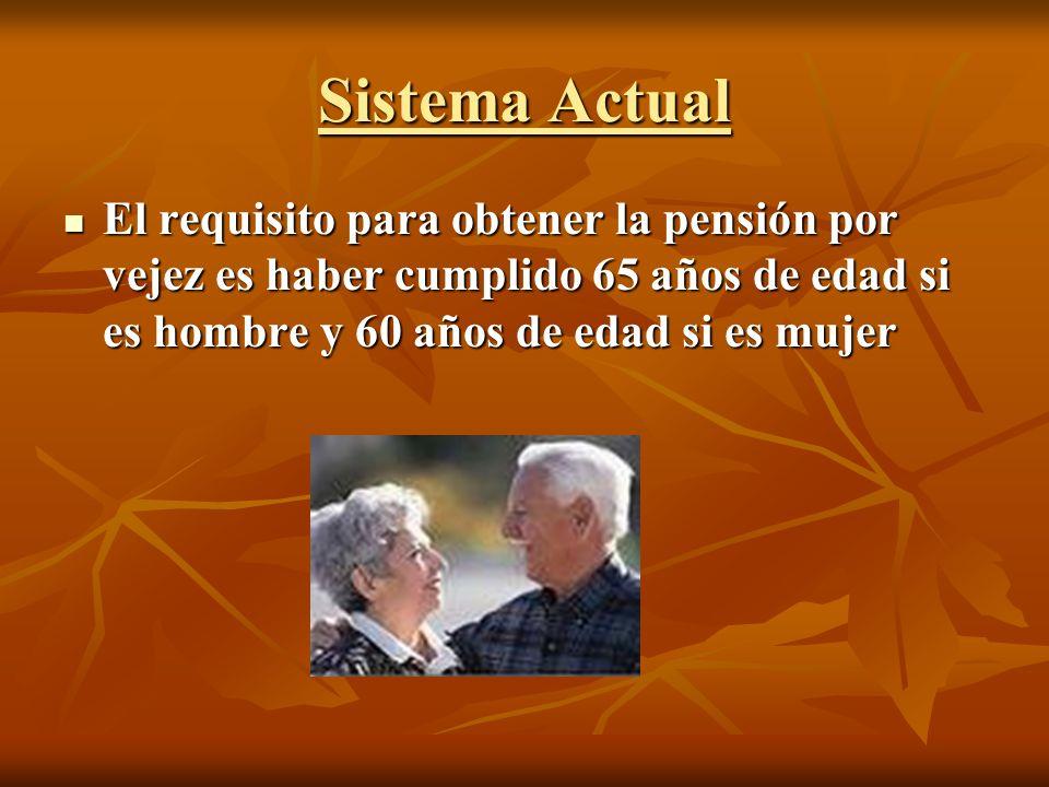 Sistema Actual El requisito para obtener la pensión por vejez es haber cumplido 65 años de edad si es hombre y 60 años de edad si es mujer El requisit