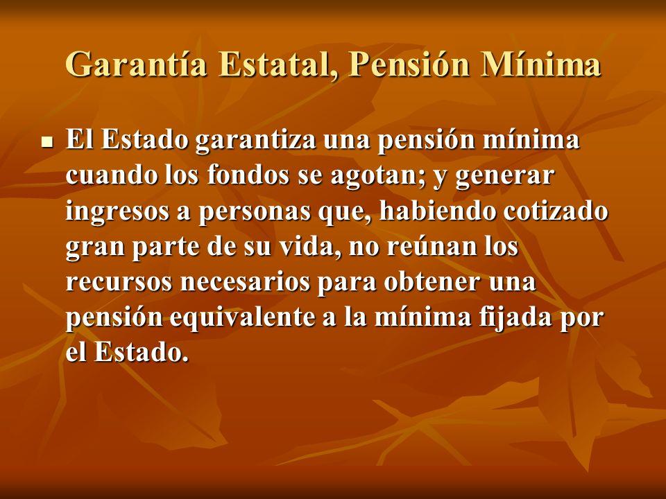 Garantía Estatal, Pensión Mínima El Estado garantiza una pensión mínima cuando los fondos se agotan; y generar ingresos a personas que, habiendo cotiz