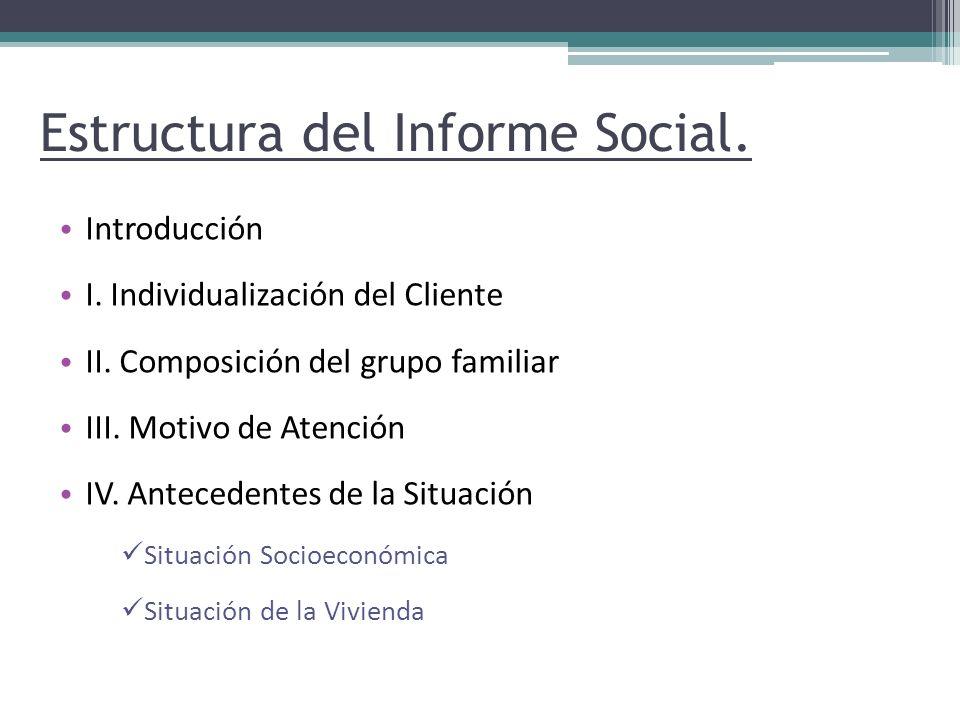 Estructura del Informe Social. Introducción I. Individualización del Cliente II. Composición del grupo familiar III. Motivo de Atención IV. Antecedent