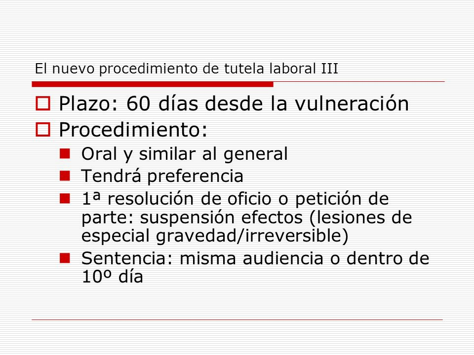 El nuevo procedimiento de tutela laboral III Plazo: 60 días desde la vulneración Procedimiento: Oral y similar al general Tendrá preferencia 1ª resolu
