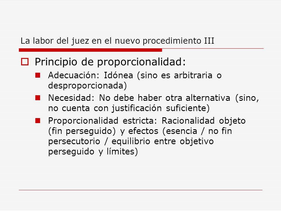 La labor del juez en el nuevo procedimiento III Principio de proporcionalidad: Adecuación: Idónea (sino es arbitraria o desproporcionada) Necesidad: N