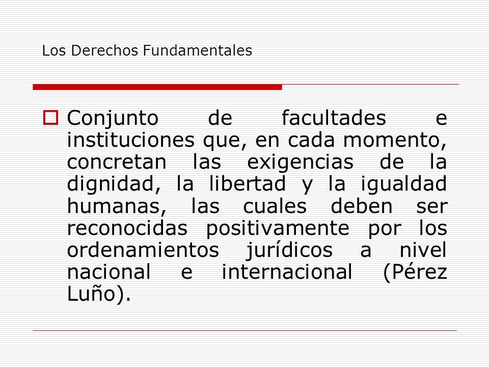 Los Derechos Fundamentales Conjunto de facultades e instituciones que, en cada momento, concretan las exigencias de la dignidad, la libertad y la igua
