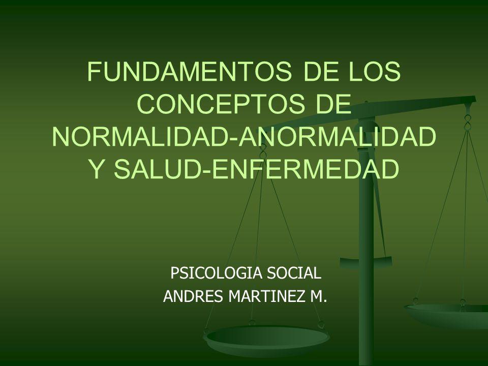 FUNDAMENTOS DE LOS CONCEPTOS DE NORMALIDAD-ANORMALIDAD Y SALUD-ENFERMEDAD PSICOLOGIA SOCIAL ANDRES MARTINEZ M.