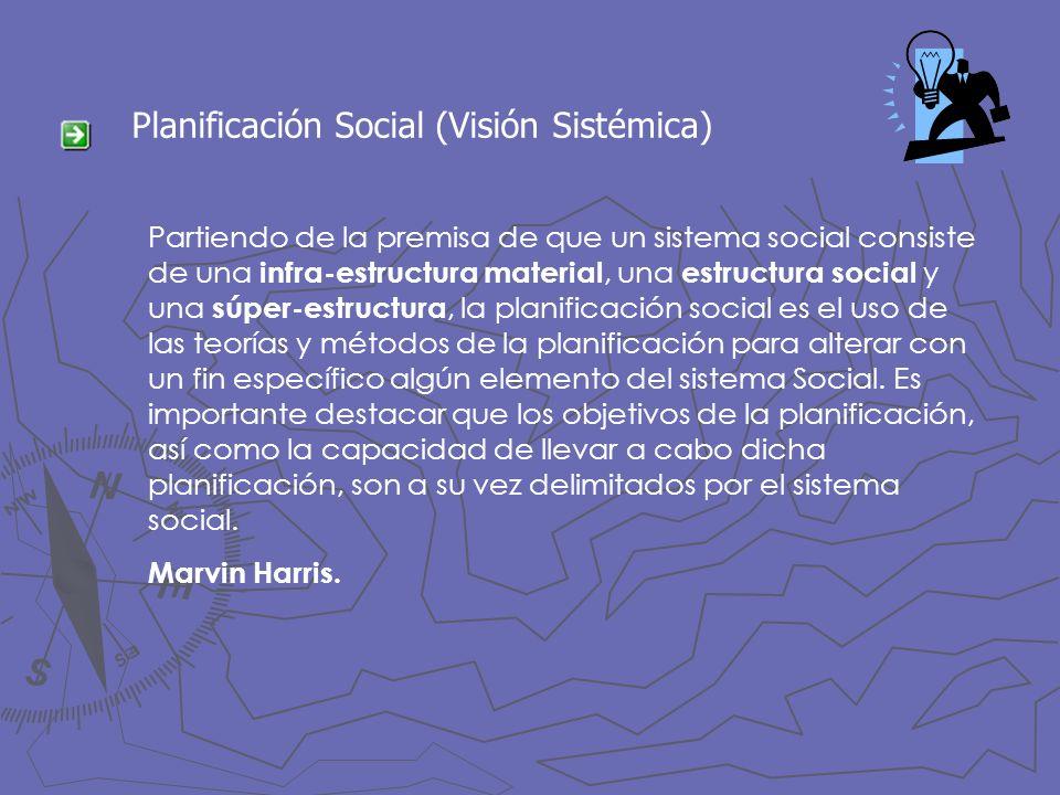 Planificación Social (Visión Sistémica) Partiendo de la premisa de que un sistema social consiste de una infra-estructura material, una estructura soc