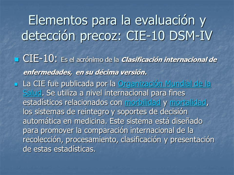 Elementos para la evaluación y detección precoz: CIE-10 DSM-IV CIE-10: Es el acrónimo de la Clasificación internacional de enfermedades, en su décima