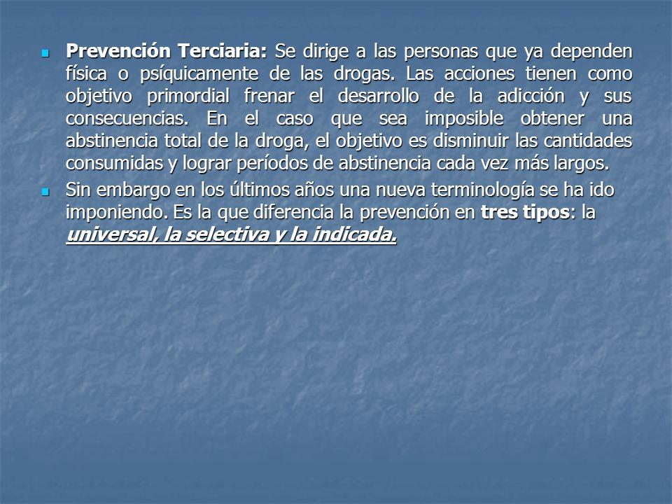 Prevención Terciaria: Se dirige a las personas que ya dependen física o psíquicamente de las drogas. Las acciones tienen como objetivo primordial fren