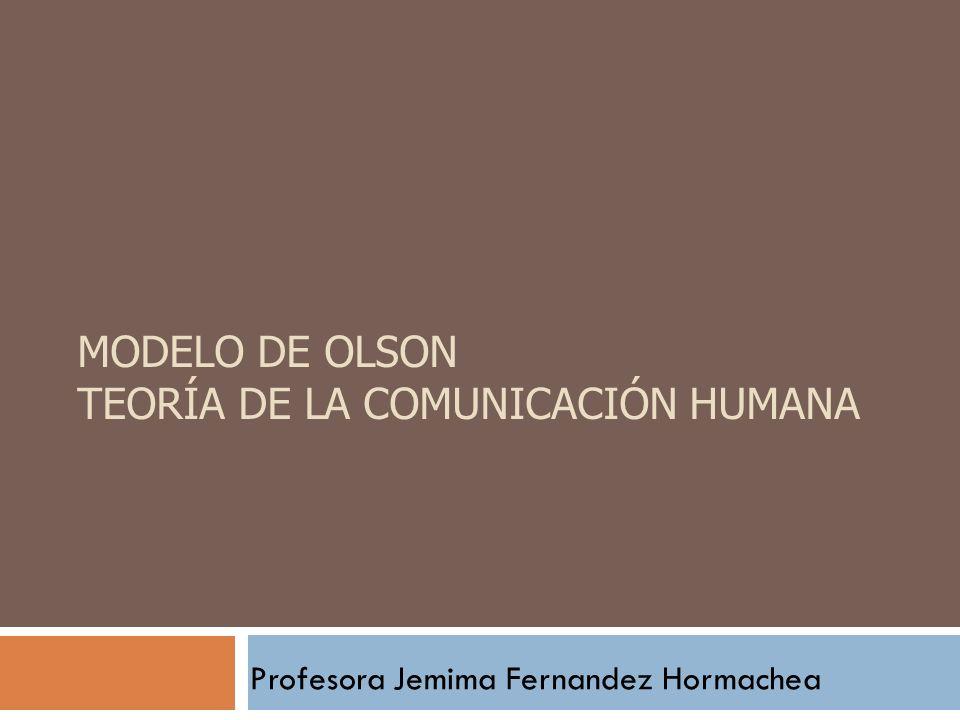 MODELO DE OLSON TEORÍA DE LA COMUNICACIÓN HUMANA Profesora Jemima Fernandez Hormachea