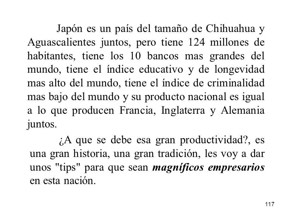 117 Japón es un país del tamaño de Chihuahua y Aguascalientes juntos, pero tiene 124 millones de habitantes, tiene los 10 bancos mas grandes del mundo