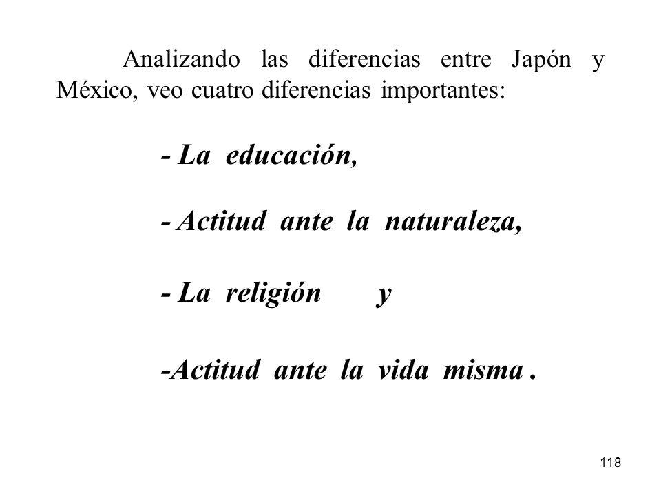 118 Analizando las diferencias entre Japón y México, veo cuatro diferencias importantes: -Actitud ante la vida misma. - La educación, - Actitud ante l