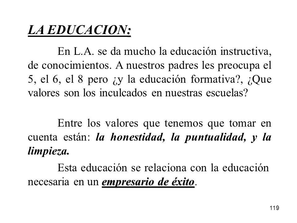 119 : LA EDUCACION: En L.A. se da mucho la educación instructiva, de conocimientos. A nuestros padres les preocupa el 5, el 6, el 8 pero ¿y la educaci