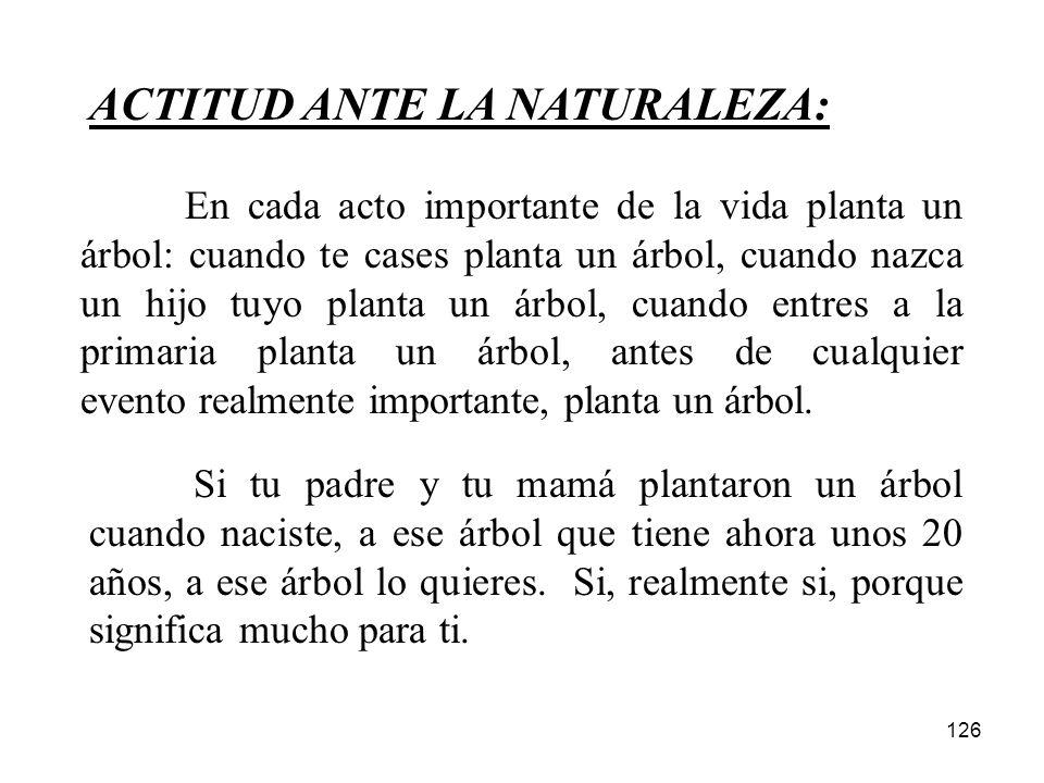 126 ACTITUD ANTE LA NATURALEZA: Si tu padre y tu mamá plantaron un árbol cuando naciste, a ese árbol que tiene ahora unos 20 años, a ese árbol lo quie