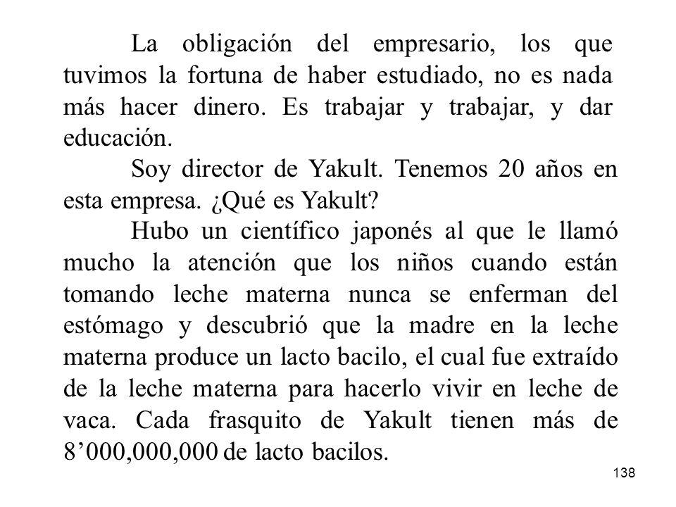 138 La obligación del empresario, los que tuvimos la fortuna de haber estudiado, no es nada más hacer dinero. Es trabajar y trabajar, y dar educación.